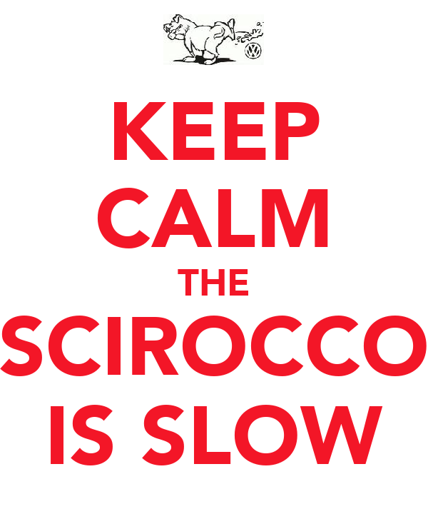 KEEP CALM THE SCIROCCO IS SLOW