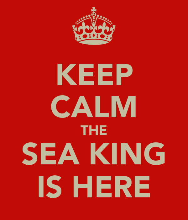 KEEP CALM THE SEA KING IS HERE