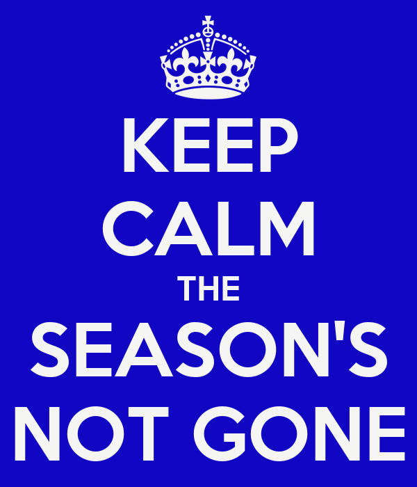 KEEP CALM THE SEASON'S NOT GONE