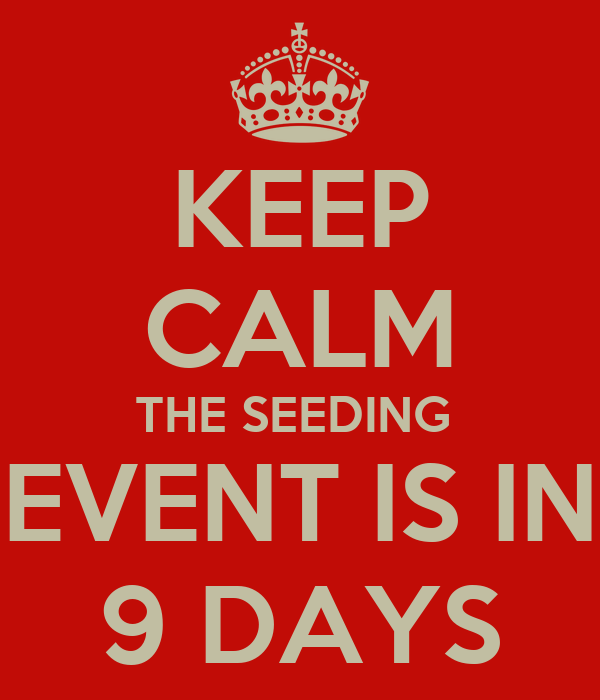 KEEP CALM THE SEEDING  EVENT IS IN 9 DAYS