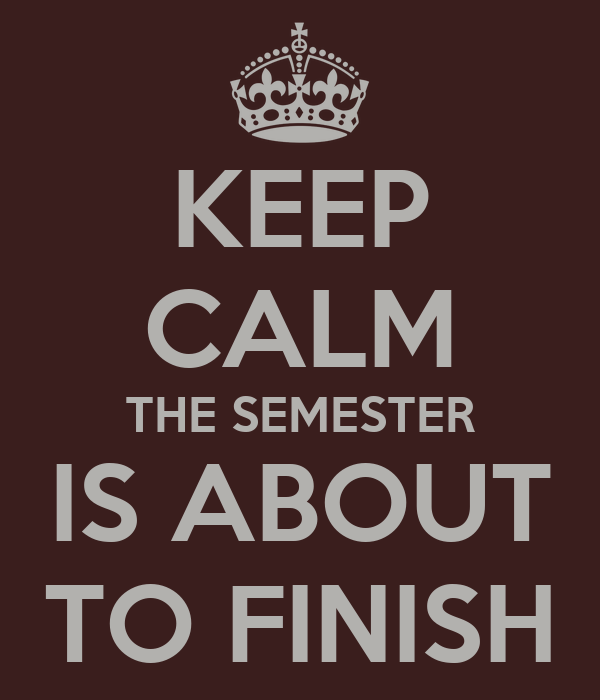 KEEP CALM THE SEMESTER IS ABOUT TO FINISH