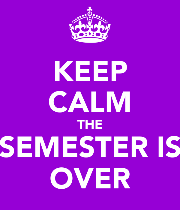 KEEP CALM THE SEMESTER IS OVER