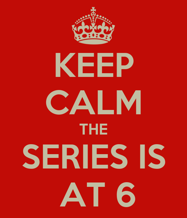 KEEP CALM THE SERIES IS  AT 6
