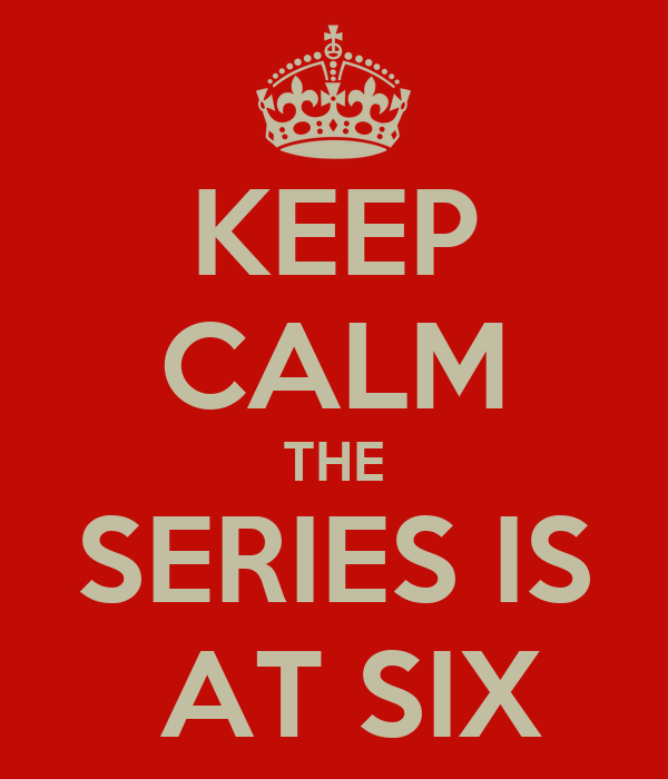 KEEP CALM THE SERIES IS  AT SIX