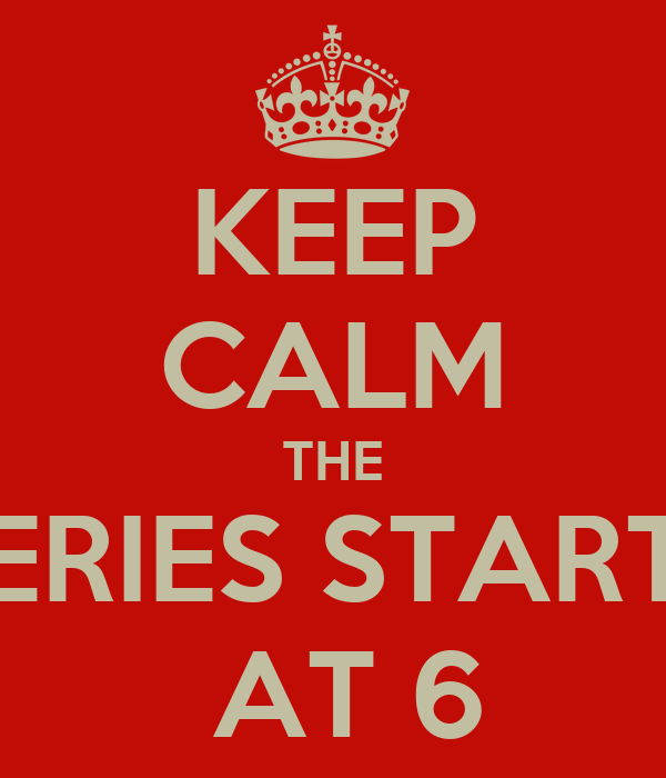 KEEP CALM THE SERIES STARTS  AT 6
