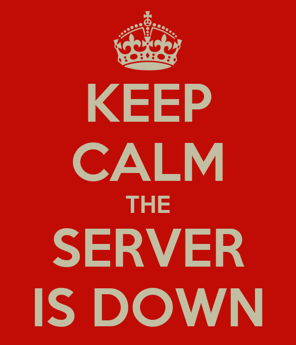 KEEP CALM THE SERVER IS DOWN