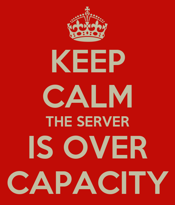 KEEP CALM THE SERVER IS OVER CAPACITY