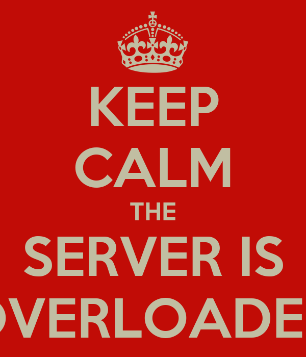 KEEP CALM THE SERVER IS OVERLOADED