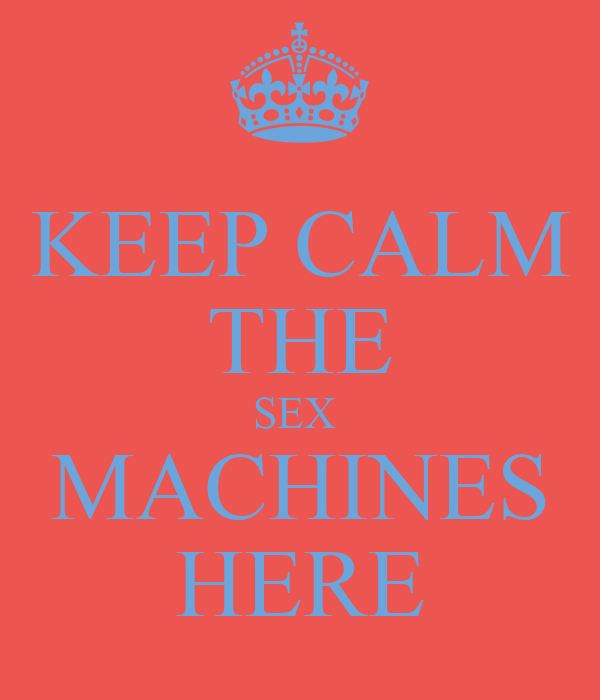 KEEP CALM THE SEX  MACHINES HERE