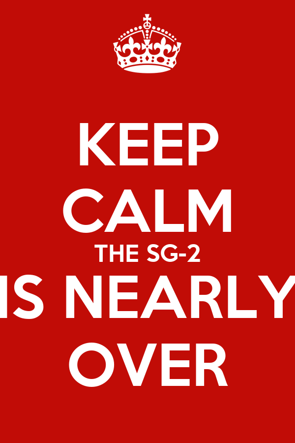 KEEP CALM THE SG-2 IS NEARLY OVER