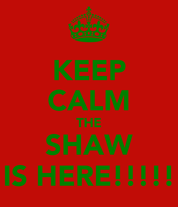 KEEP CALM THE SHAW IS HERE!!!!!