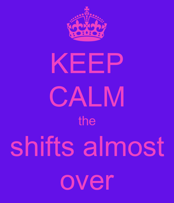 KEEP CALM the shifts almost over
