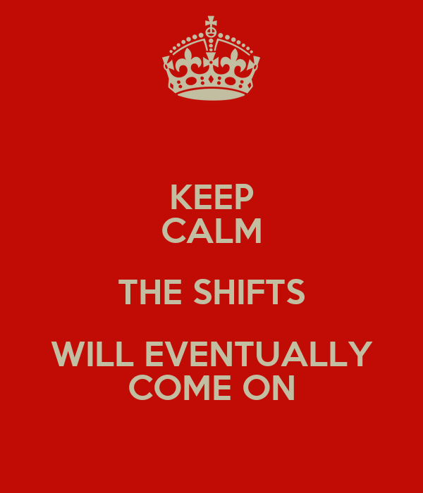 KEEP CALM THE SHIFTS WILL EVENTUALLY COME ON