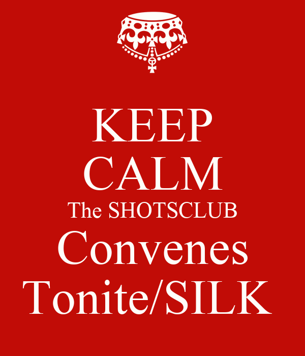KEEP CALM The SHOTSCLUB Convenes Tonite/SILK