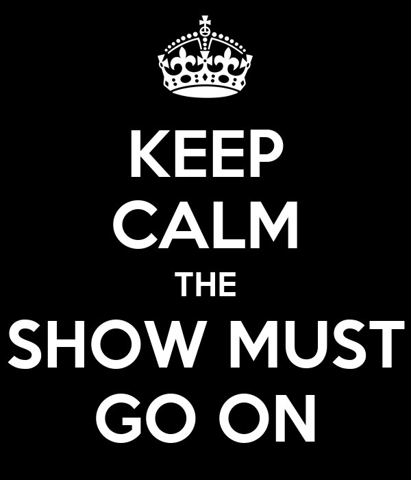 KEEP CALM THE SHOW MUST GO ON
