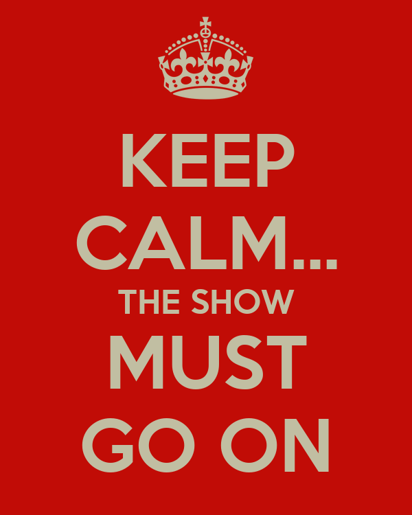 KEEP CALM... THE SHOW MUST GO ON