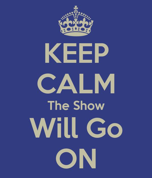 KEEP CALM The Show Will Go ON