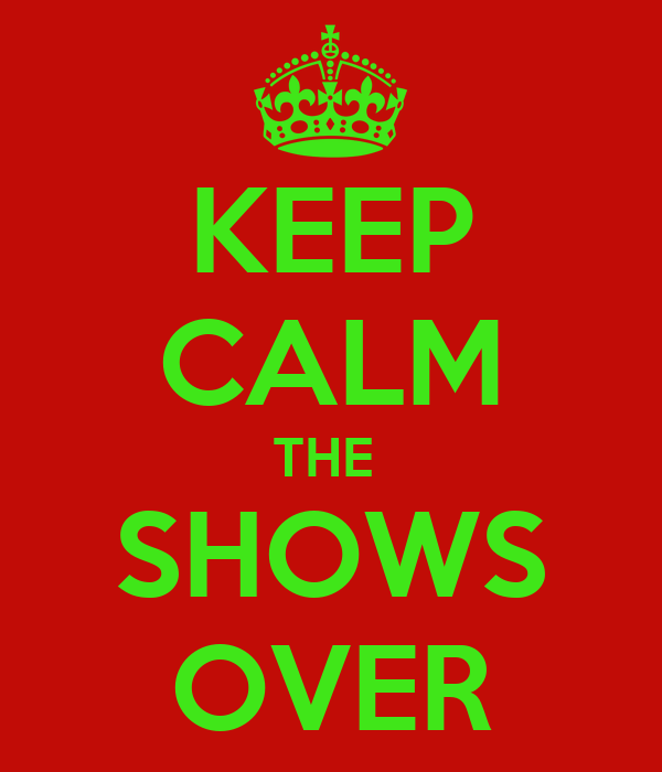 KEEP CALM THE  SHOWS OVER