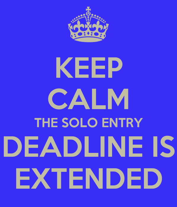 KEEP CALM THE SOLO ENTRY DEADLINE IS EXTENDED