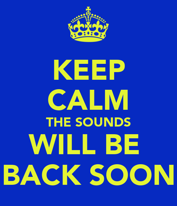 KEEP CALM THE SOUNDS WILL BE  BACK SOON