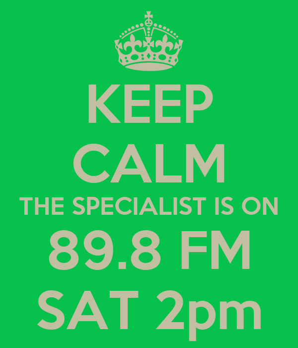 KEEP CALM THE SPECIALIST IS ON 89.8 FM SAT 2pm