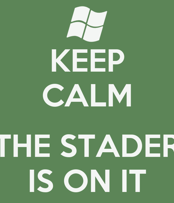 KEEP CALM  THE STADER IS ON IT