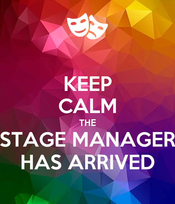 KEEP CALM THE STAGE MANAGER HAS ARRIVED