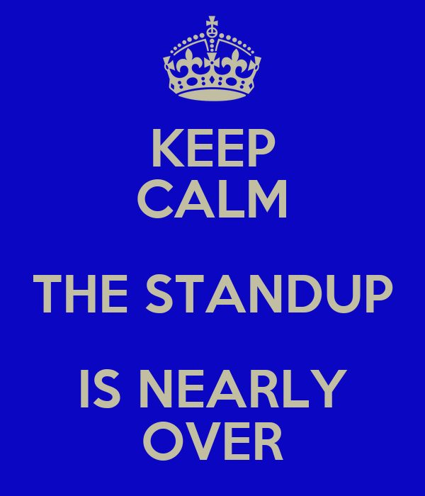 KEEP CALM THE STANDUP IS NEARLY OVER
