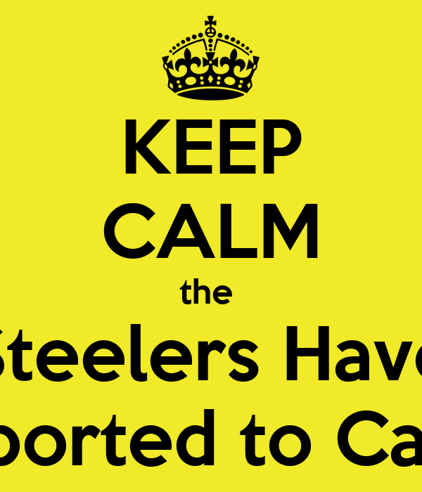 KEEP CALM the  Steelers Have Reported to Camp