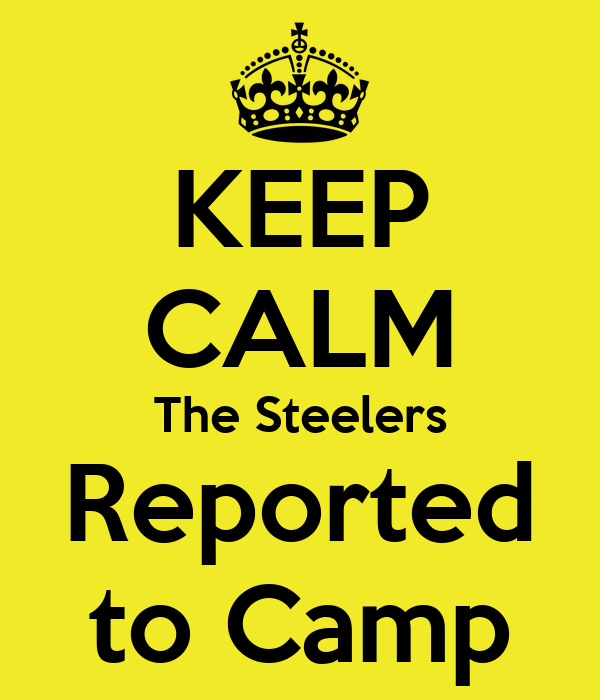 KEEP CALM The Steelers Reported to Camp