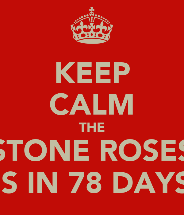 KEEP CALM THE STONE ROSES IS IN 78 DAYS