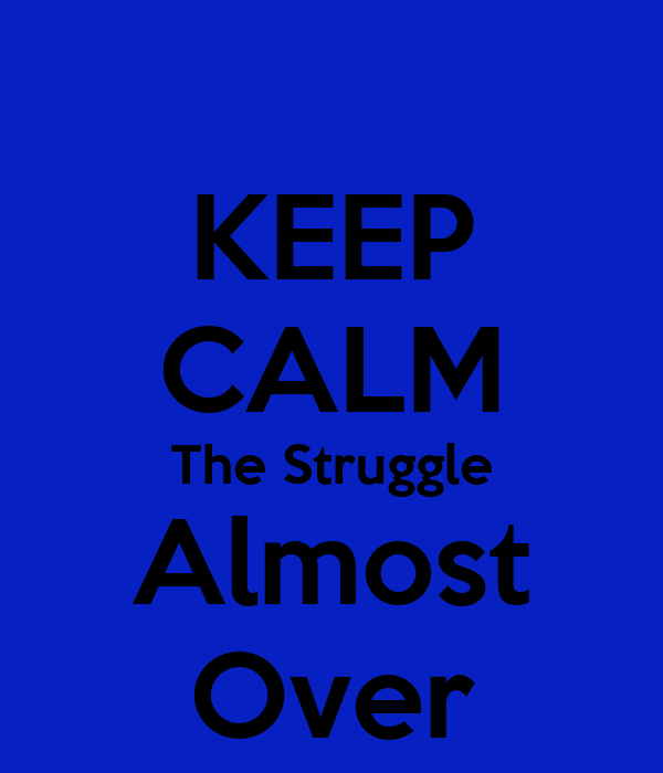 KEEP CALM The Struggle Almost Over