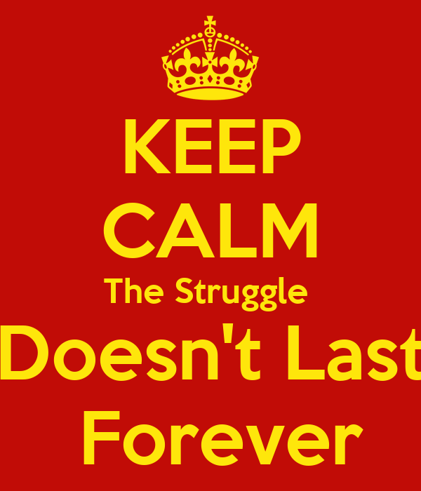 KEEP CALM The Struggle  Doesn't Last  Forever