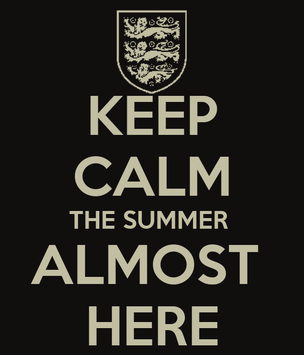 KEEP CALM THE SUMMER  ALMOST  HERE