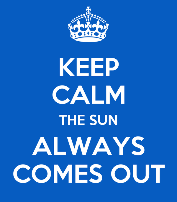 KEEP CALM THE SUN ALWAYS COMES OUT
