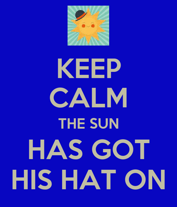 KEEP CALM THE SUN HAS GOT HIS HAT ON
