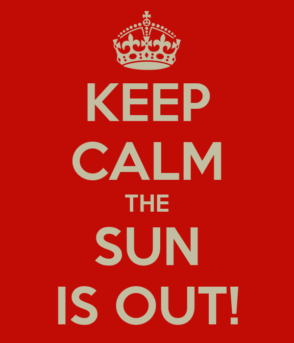 KEEP CALM THE SUN IS OUT!