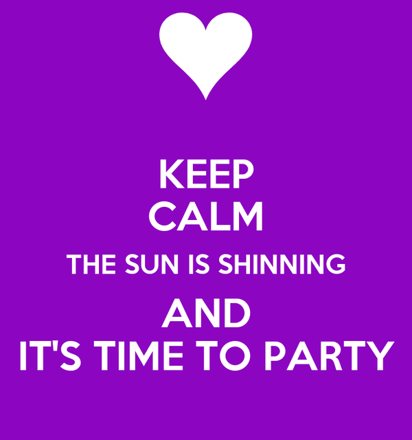 KEEP CALM THE SUN IS SHINNING AND IT'S TIME TO PARTY