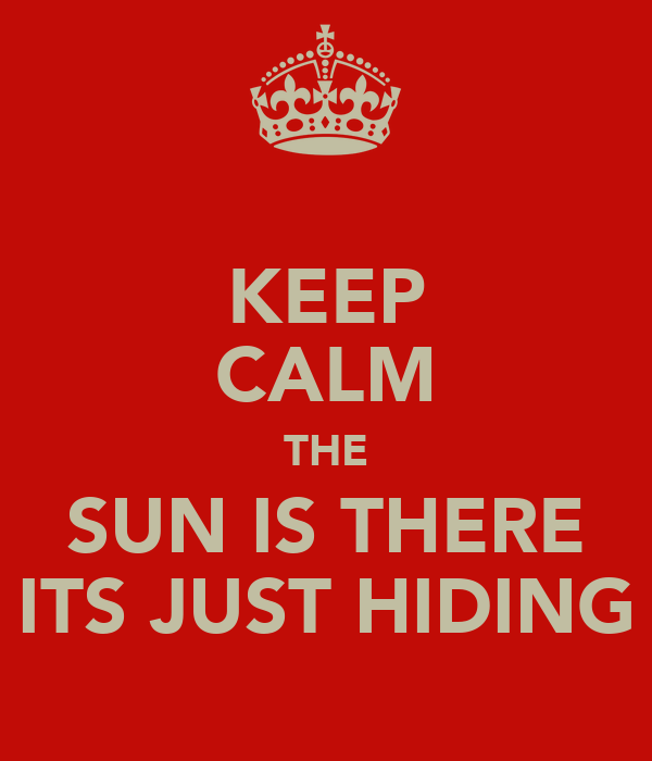 KEEP CALM THE SUN IS THERE ITS JUST HIDING