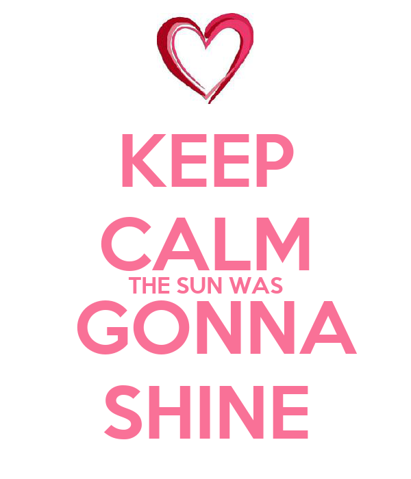 KEEP CALM THE SUN WAS  GONNA SHINE