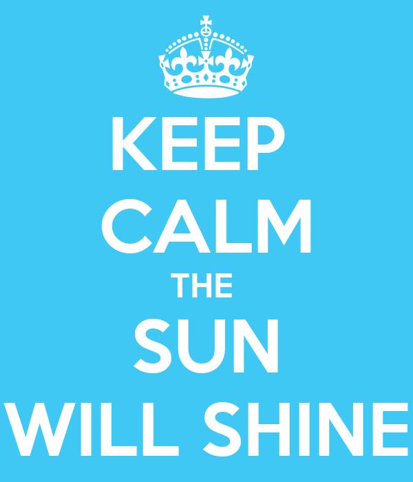 KEEP  CALM THE  SUN WILL SHINE