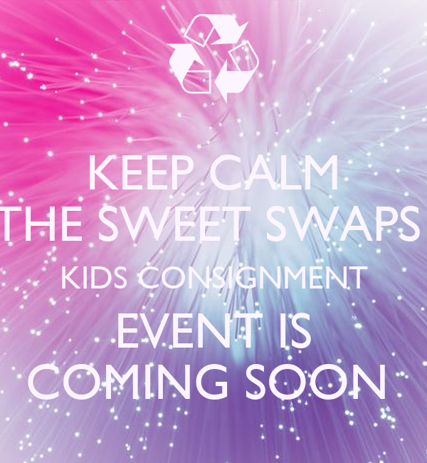 KEEP CALM THE SWEET SWAPS  KIDS CONSIGNMENT  EVENT IS  COMING SOON