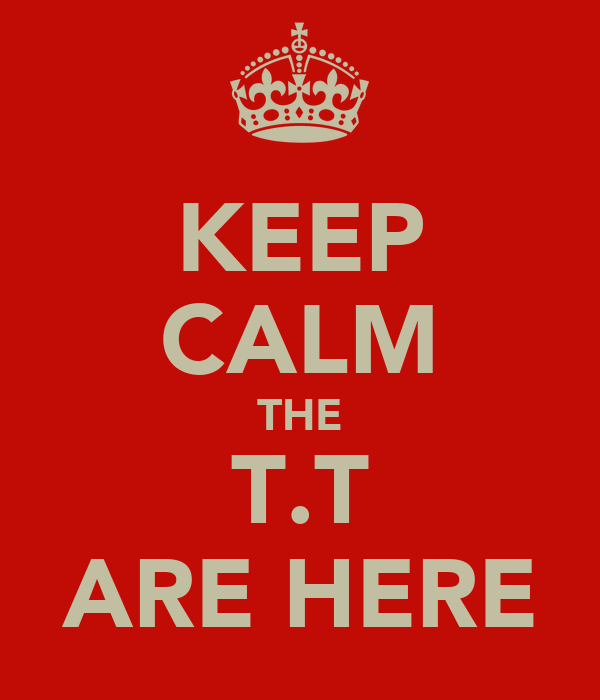 KEEP CALM THE T.T ARE HERE
