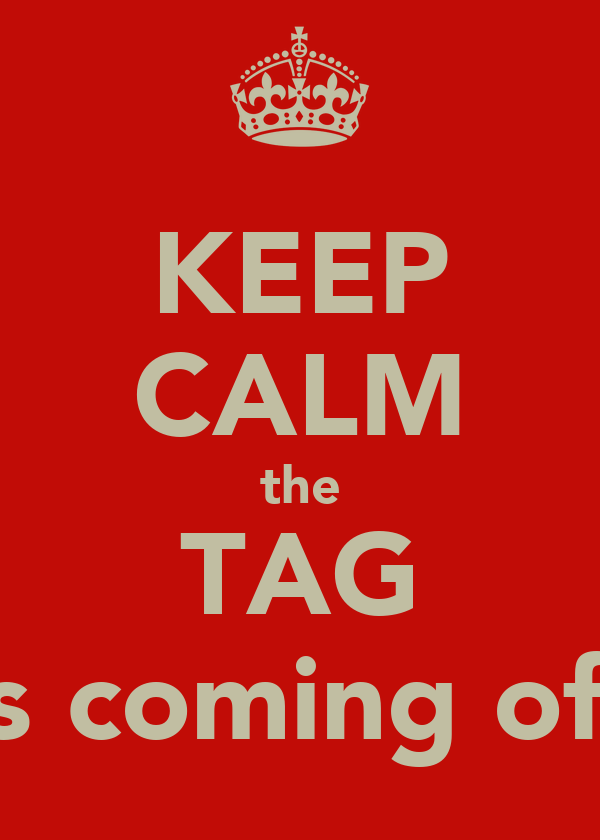 KEEP CALM the TAG is coming off