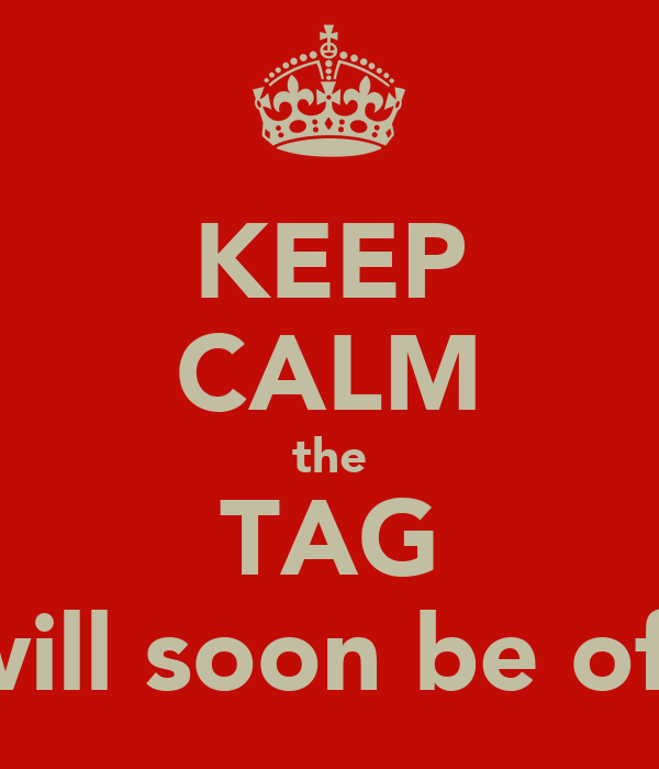 KEEP CALM the TAG will soon be off