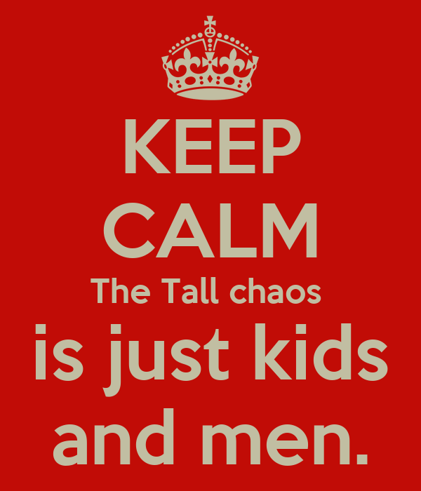 KEEP CALM The Tall chaos  is just kids and men.