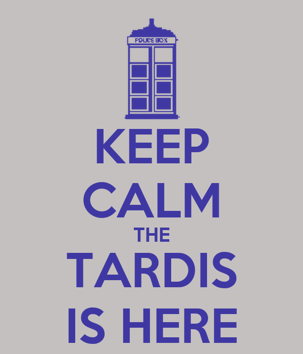 KEEP CALM THE TARDIS IS HERE