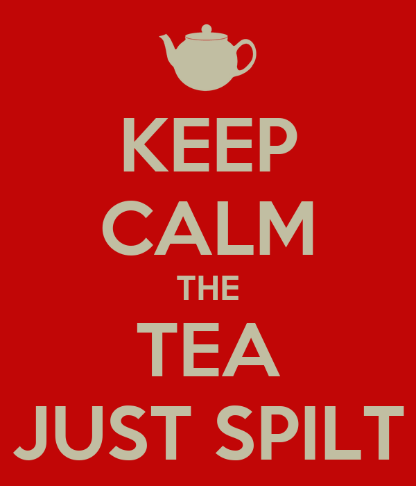 KEEP CALM THE TEA JUST SPILT