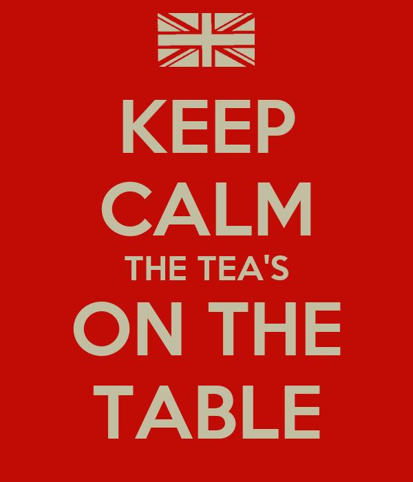KEEP CALM THE TEA'S ON THE TABLE