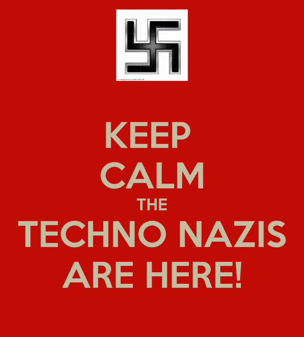 KEEP  CALM THE TECHNO NAZIS ARE HERE!